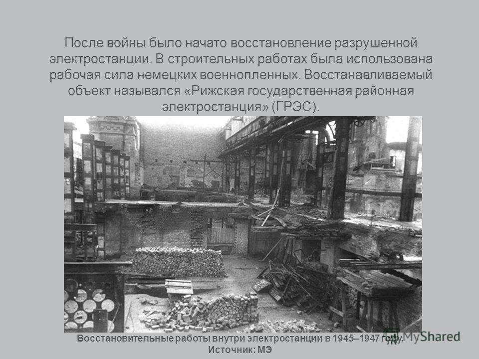 После войны было начато восстановление разрушенной электростанции. В строительных работах была использована рабочая сила немецких военнопленных. Восстанавливаемый объект назывался «Рижская государственная районная электростанция» (ГРЭС). Восстановите