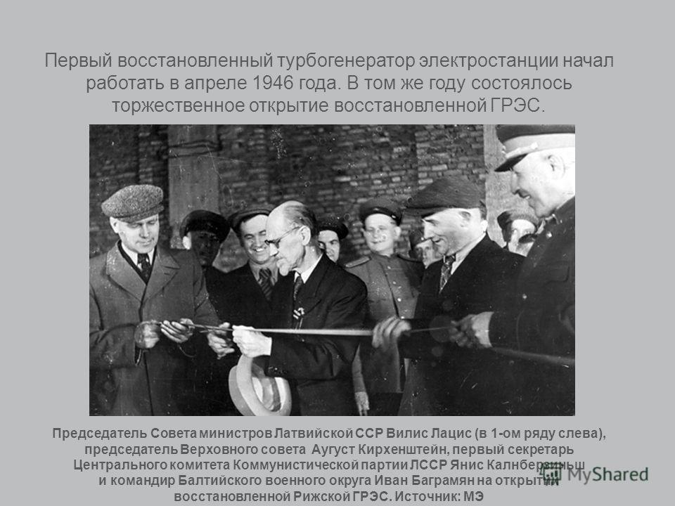 Первый восстановленный турбогенератор электростанции начал работать в апреле 1946 года. В том же году состоялось торжественное открытие восстановленной ГРЭС. Председатель Совета министров Латвийской ССР Вилис Лацис (в 1-ом ряду слева), председатель В