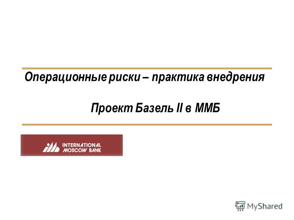 Операционные риски – практика внедрения Проект Базель II в ММБ