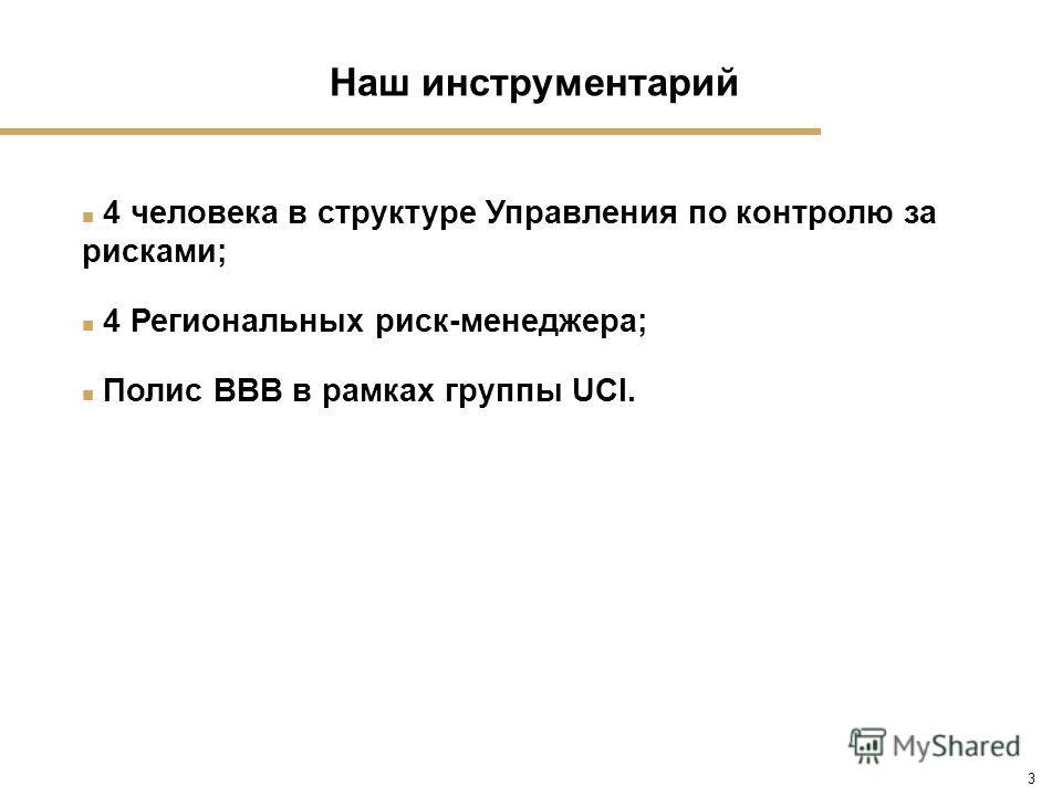 3 n 4 человека в структуре Управления по контролю за рисками; n 4 Региональных риск-менеджера; n Полис ВВВ в рамках группы UCI. Наш инструментарий