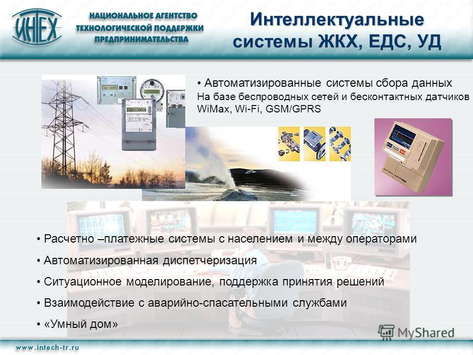 Интеллектуальные системы ЖКХ, ЕДС, УД Автоматизированные системы сбора данных На базе беспроводных сетей и бесконтактных датчиков WiMax, Wi-Fi, GSM/GPRS Расчетно –платежные системы с населением и между операторами Автоматизированная диспетчеризация С
