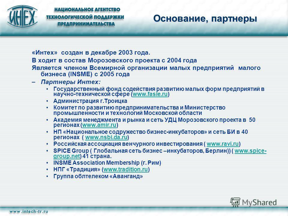 Основание, партнеры «Интех» создан в декабре 2003 года. В ходит в состав Морозовского проекта с 2004 года Является членом Всемирной организации малых предприятий малого бизнеса (INSME) с 2005 года –Партнеры Интех: Государственный фонд содействия разв