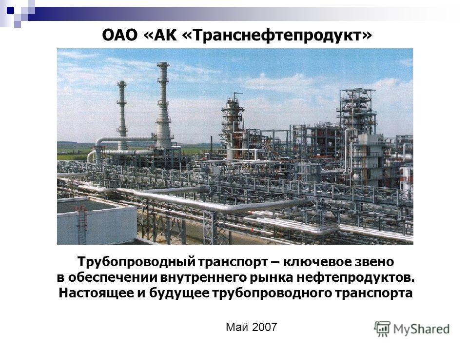 ОАО «АК «Транснефтепродукт» Трубопроводный транспорт – ключевое звено в обеспечении внутреннего рынка нефтепродуктов. Настоящее и будущее трубопроводного транспорта Май 2007