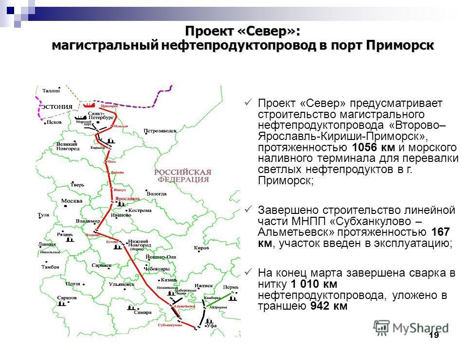 19 Проект «Север» предусматривает строительство магистрального нефтепродуктопровода «Второво– Ярославль-Кириши-Приморск», протяженностью 1056 км и морского наливного терминала для перевалки светлых нефтепродуктов в г. Приморск; Завершено строительств