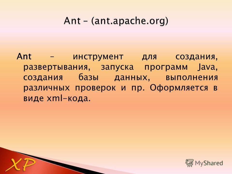 XP Ant – инструмент для создания, развертывания, запуска программ Java, создания базы данных, выполнения различных проверок и пр. Оформляется в виде xml-кода.