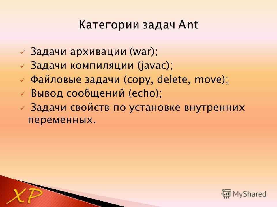 XP Задачи архивации (war); Задачи компиляции (javac); Файловые задачи (copy, delete, move); Вывод сообщений (echo); Задачи свойств по установке внутренних переменных.