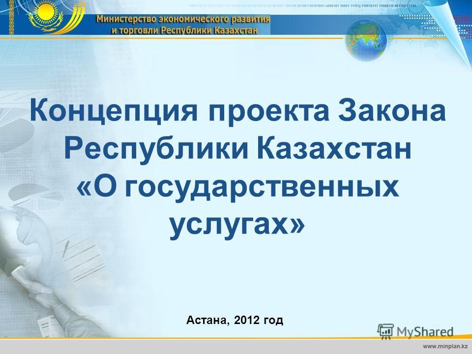 Концепция проекта Закона Республики Казахстан «О государственных услугах» Астана, 2012 год