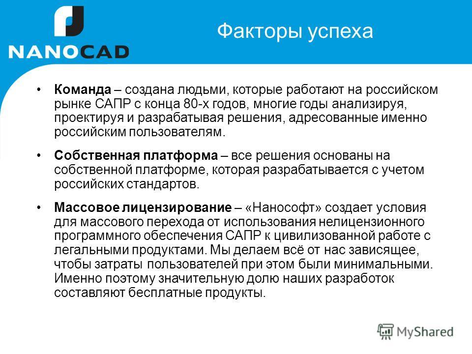 Факторы успеха Команда – создана людьми, которые работают на российском рынке САПР с конца 80-х годов, многие годы анализируя, проектируя и разрабатывая решения, адресованные именно российским пользователям. Собственная платформа – все решения основа