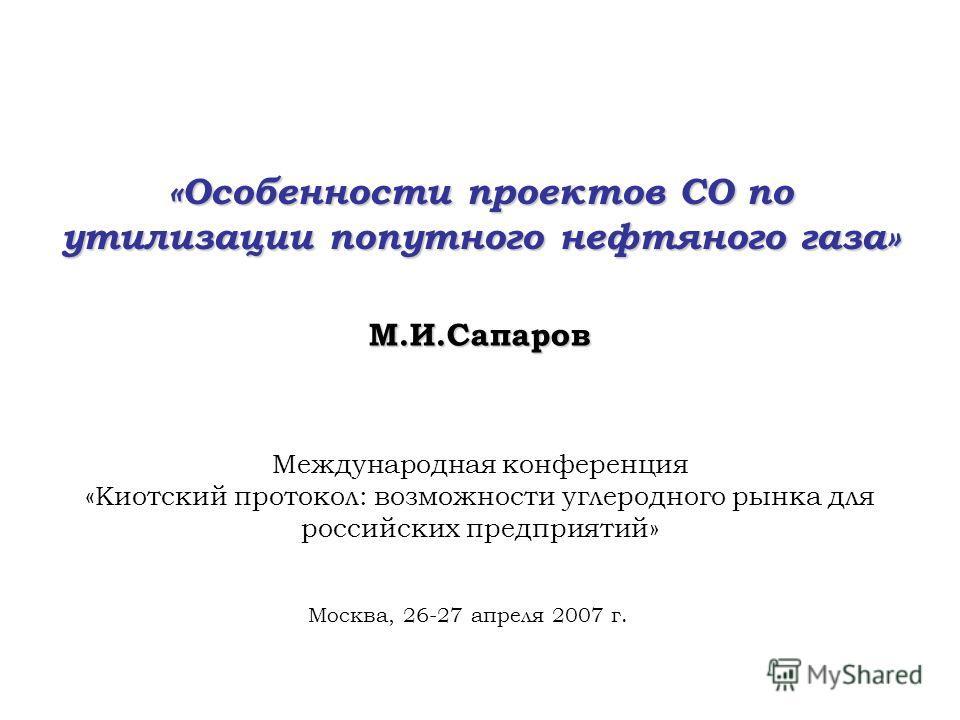 «Особенности проектов СО по утилизации попутного нефтяного газа» М.И.Сапаров Международная конференция «Киотский протокол: возможности углеродного рынка для российских предприятий» Москва, 26-27 апреля 2007 г.
