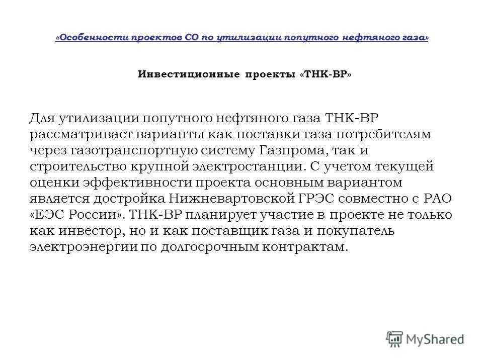Инвестиционные проекты «ТНК-BP» «Особенности проектов СО по утилизации попутного нефтяного газа» Для утилизации попутного нефтяного газа ТНК-ВР рассматривает варианты как поставки газа потребителям через газотранспортную систему Газпрома, так и строи