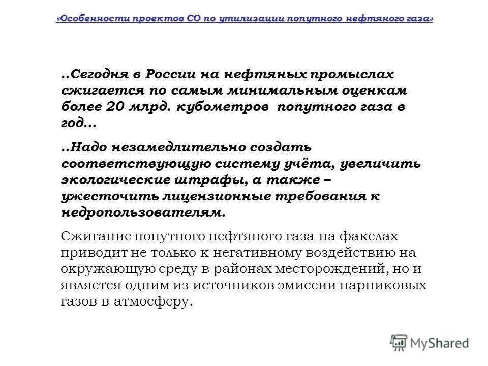 «Особенности проектов СО по утилизации попутного нефтяного газа»..Сегодня в России на нефтяных промыслах сжигается по самым минимальным оценкам более 20 млрд. кубометров попутного газа в год…..Надо незамедлительно создать соответствующую систему учёт