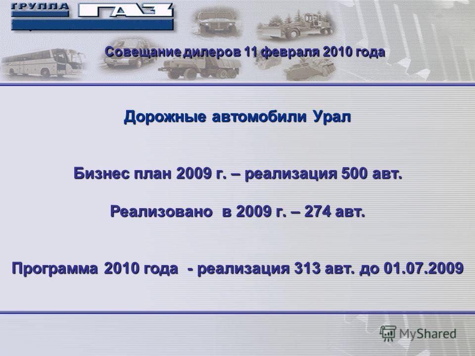 1 Дорожные автомобили Урал Бизнес план 2009 г. – реализация 500 авт. Реализовано в 2009 г. – 274 авт. Программа 2010 года - реализация 313 авт. до 01.07.2009 Совещание дилеров 11 февраля 2010 года