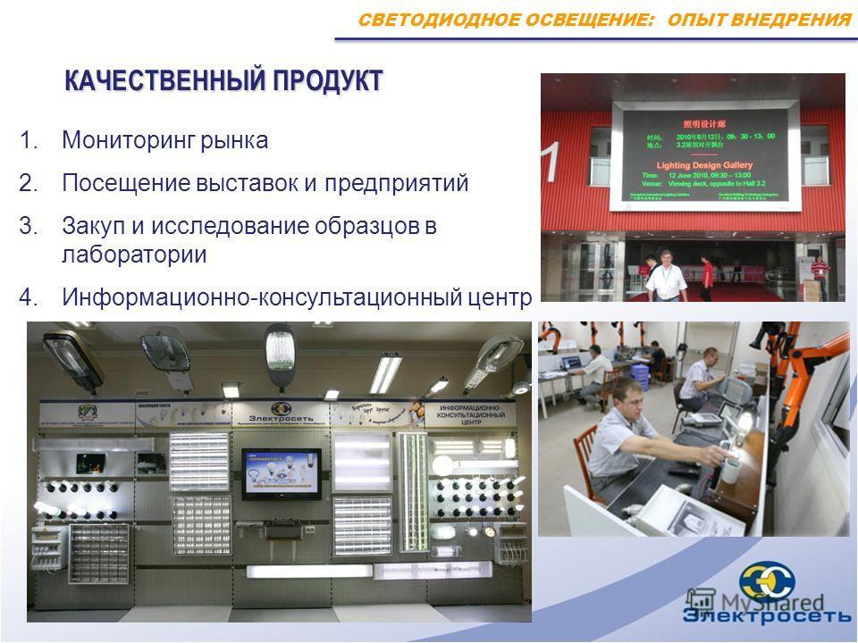 СВЕТОДИОДНОЕ ОСВЕЩЕНИЕ: ОПЫТ ВНЕДРЕНИЯ КАЧЕСТВЕННЫЙ ПРОДУКТ КАЧЕСТВЕННЫЙ ПРОДУКТ 1.Мониторинг рынка 2.Посещение выставок и предприятий 3.Закуп и исследование образцов в лаборатории 4.Информационно-консультационный центр