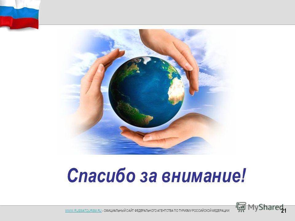 WWW.RUSSIATOURISM.RUWWW.RUSSIATOURISM.RU - ОФИЦИАЛЬНЫЙ САЙТ ФЕДЕРАЛЬНОГО АГЕНТСТВА ПО ТУРИЗМУ РОССИЙСКОЙ ФЕДЕРАЦИИ 21 Спасибо за внимание! 21