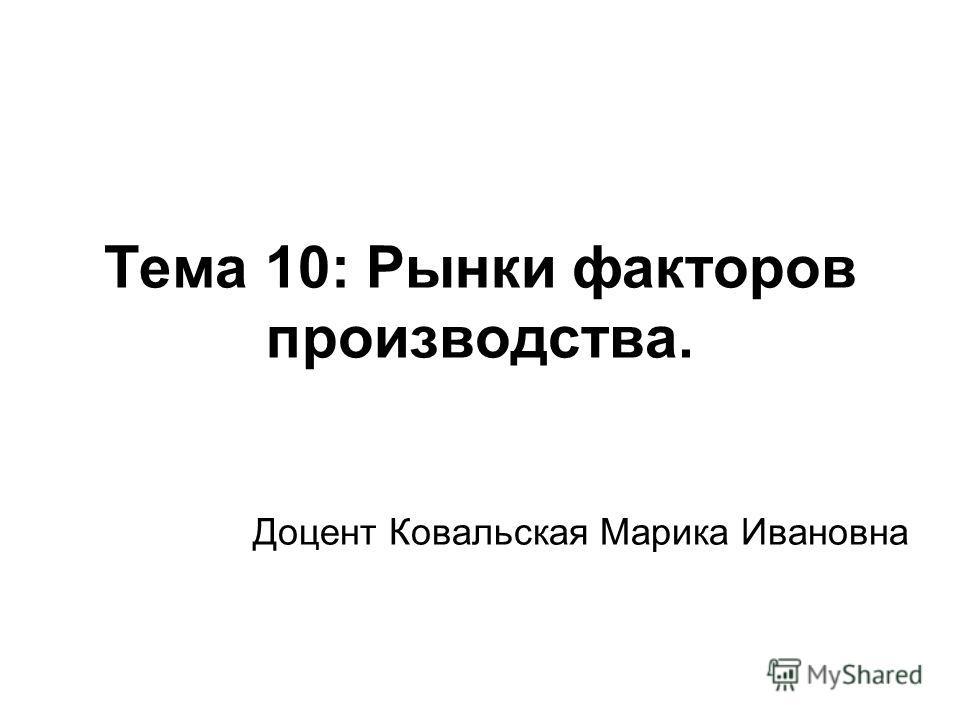 Тема 10: Рынки факторов производства. Доцент Ковальская Марика Ивановна