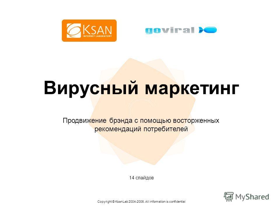 Вирусный маркетинг Copyright © KsanLab 2004-2006. All information is confidential Продвижение брэнда с помощью восторженных рекомендаций потребителей 14 слайдов