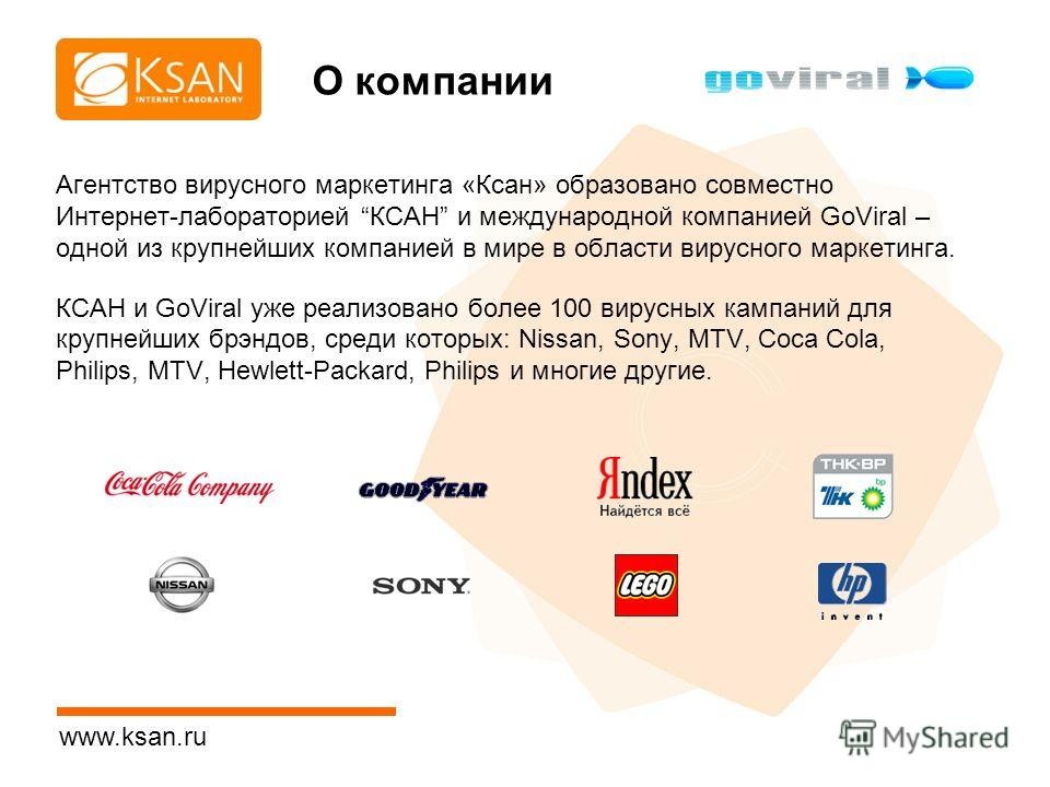 www.ksan.ru О компании Агентство вирусного маркетинга «Ксан» образовано совместно Интернет-лабораторией КСАН и международной компанией GoViral – одной из крупнейших компанией в мире в области вирусного маркетинга. КСАН и GoViral уже реализовано более