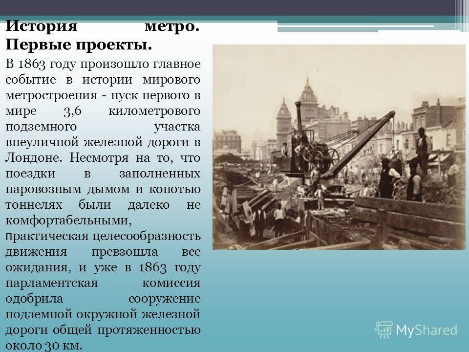 Самое начало История метро. Первые проекты. В 1863 году произошло главное событие в истории мирового метростроения - пуск первого в мире 3,6 километрового подземного участка внеуличной железной дороги в Лондоне. Несмотря на то, что поездки в заполнен