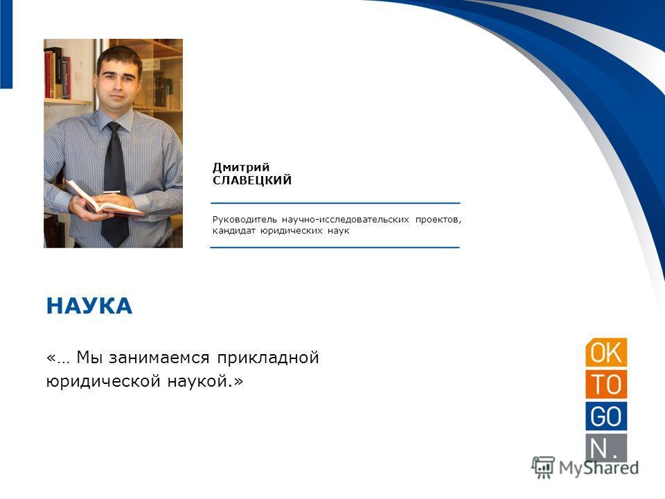 Дмитрий СЛАВЕЦКИЙ Руководитель научно-исследовательских проектов, кандидат юридических наук НАУКА «… Мы занимаемся прикладной юридической наукой.»