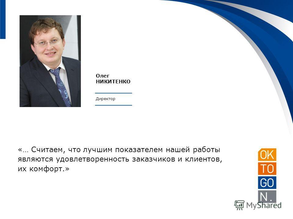Олег НИКИТЕНКО Директор «… Считаем, что лучшим показателем нашей работы являются удовлетворенность заказчиков и клиентов, их комфорт.»