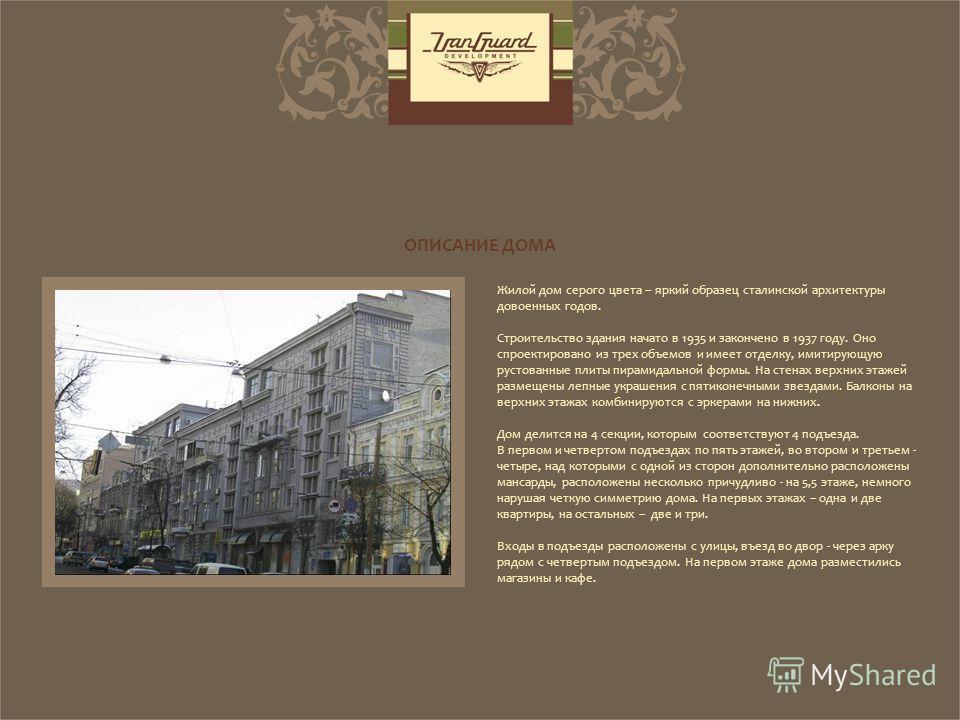Жилой дом серого цвета – яркий образец сталинской архитектуры довоенных годов. Строительство здания начато в 1935 и закончено в 1937 году. Оно спроектировано из трех объемов и имеет отделку, имитирующую рустованные плиты пирамидальной формы. На стена