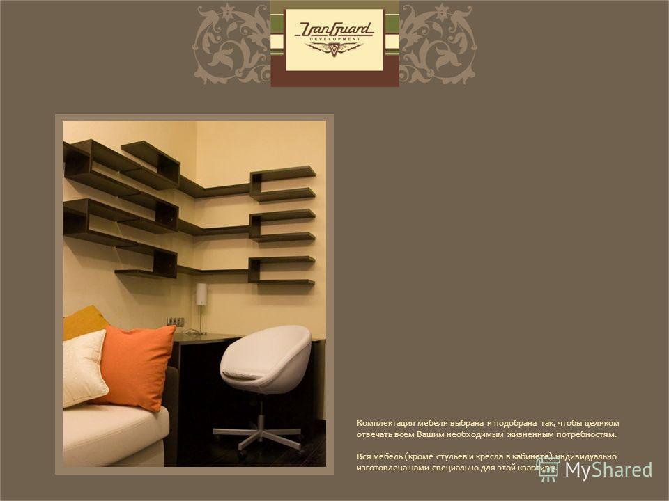 Комплектация мебели выбрана и подобрана так, чтобы целиком отвечать всем Вашим необходимым жизненным потребностям. Вся мебель (кроме стульев и кресла в кабинете) индивидуально изготовлена нами специально для этой квартиры.