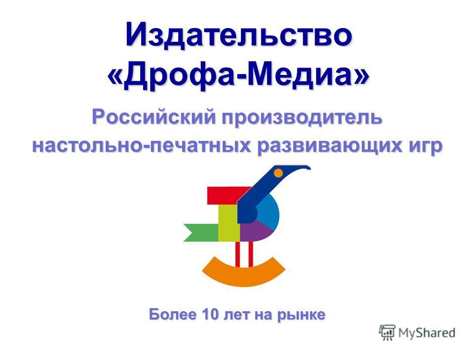 Издательство «Дрофа-Медиа» Российский производитель настольно-печатных развивающих игр Более 10 лет на рынке