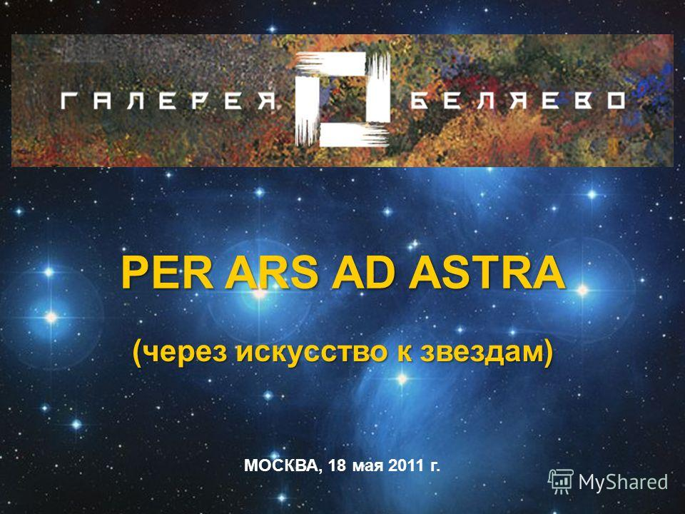 PER ARS AD ASTRA (через искусство к звездам) PER ARS AD ASTRA (через искусство к звездам) МОСКВА, 18 мая 2011 г.