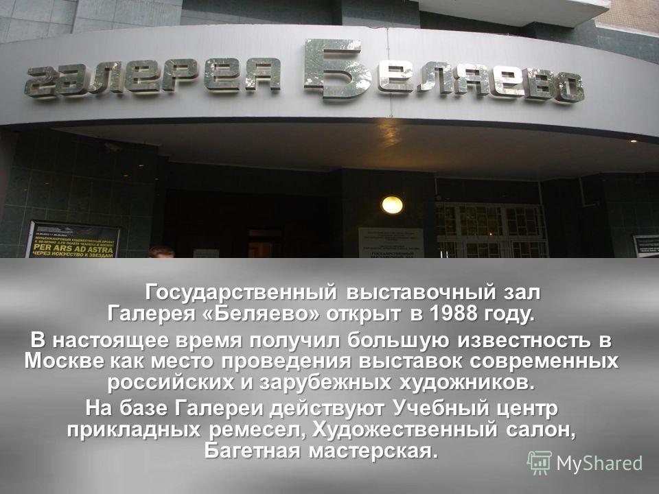 Государственный выставочный зал Галерея «Беляево» открыт в 1988 году. В настоящее время получил большую известность в Москве как место проведения выставок современных российских и зарубежных художников. На базе Галереи действуют Учебный центр приклад