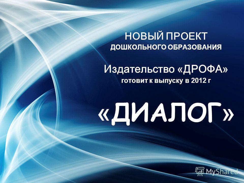 НОВЫЙ ПРОЕКТ ДОШКОЛЬНОГО ОБРАЗОВАНИЯ Издательство «ДРОФА» готовит к выпуску в 2012 г « ДИАЛОГ »