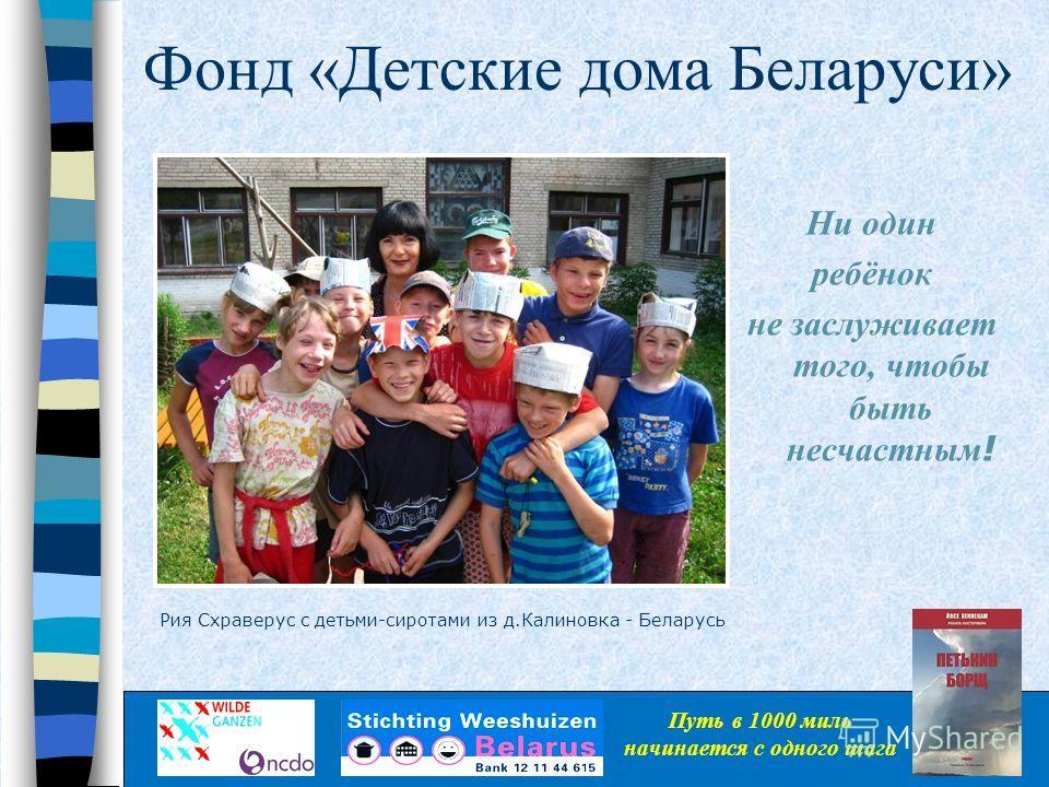 Фонд «Детские дома Беларуси» Ни один ребëнок не заслуживает того, чтобы быть несчастным ! Путь в 1000 миль начинается с одного шага Рия Схраверус с детьми-сиротами из д.Калиновка - Беларусь