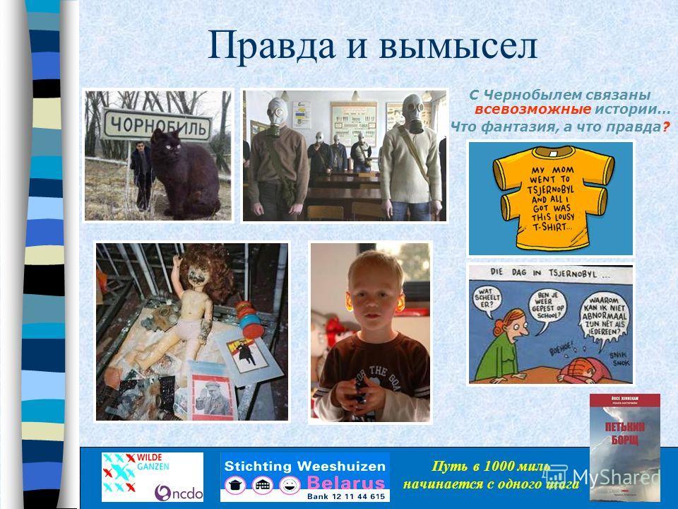 Правда и вымысел С Чернобылем связаны всевозможные истории… Что фантазия, а что правда? Путь в 1000 миль начинается с одного шага