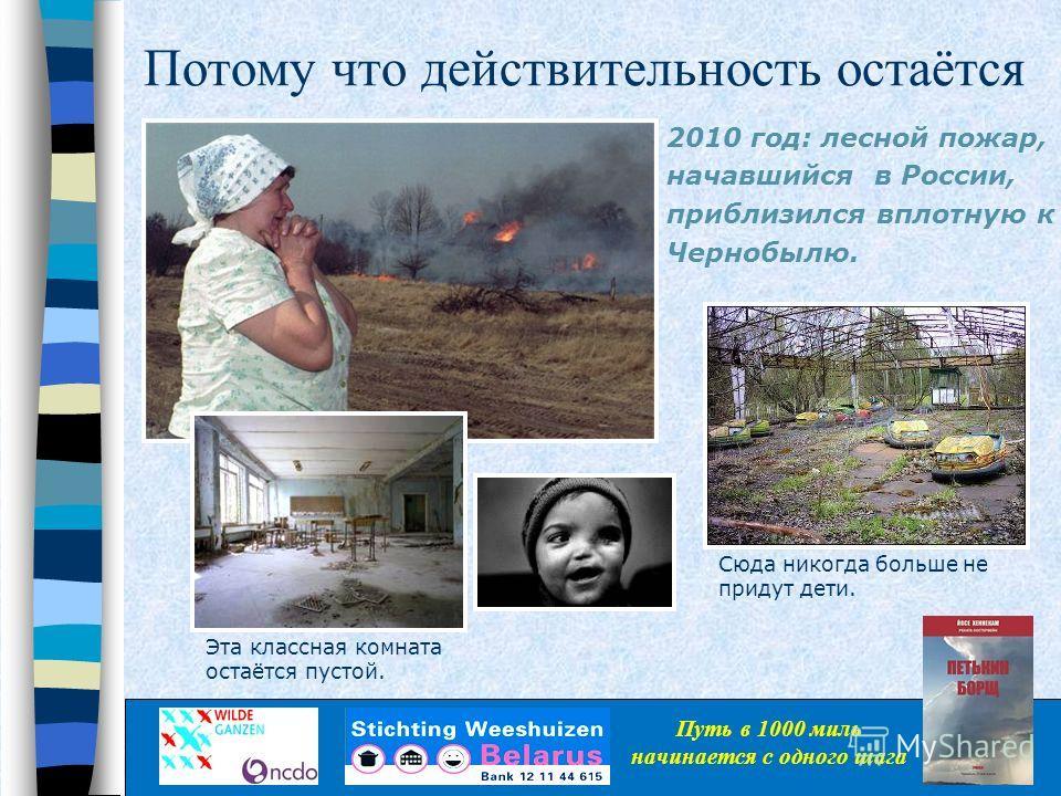 Потому что действительность остаётся 2010 год: лесной пожар, начавшийся в России, приблизился вплотную к Чернобылю. Эта классная комната остаётся пустой. Сюда никогда больше не придут дети. Путь в 1000 миль начинается с одного шага