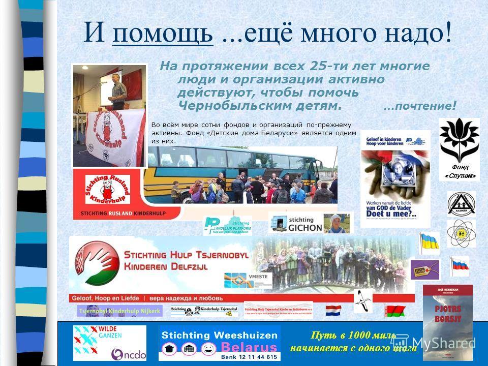 И помощь...ещë много надо! На протяжении всех 25-ти лет многие люди и организации активно действуют, чтобы помочь Чернобыльским детям. …почтение ! Во всём мире сотни фондов и организаций по-прежнему активны. Фонд «Детские дома Беларуси» является одни