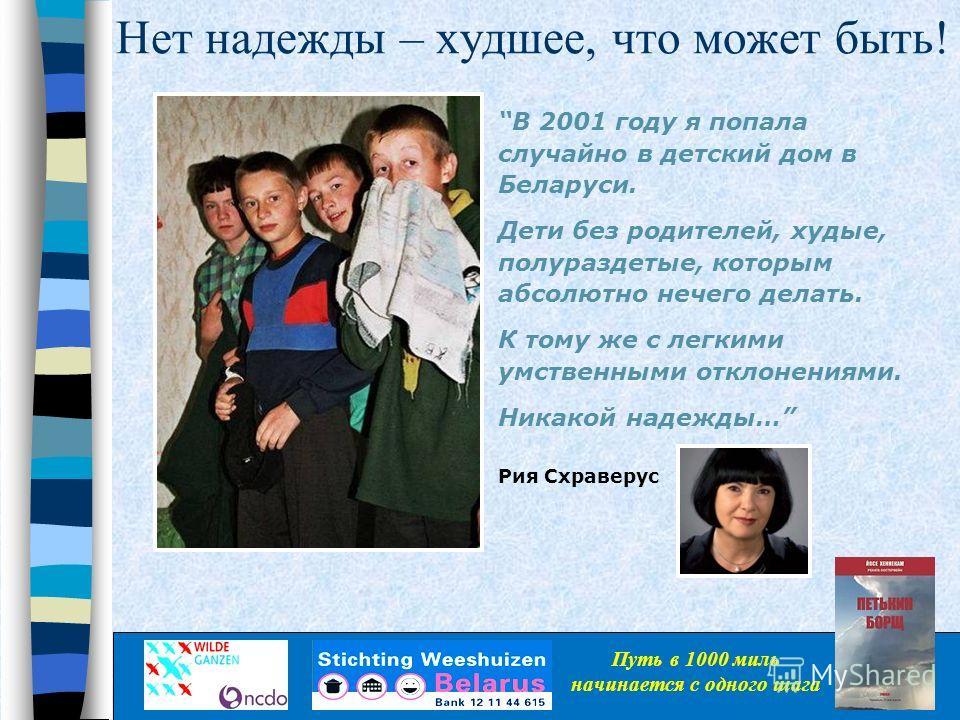 Нет надежды – худшее, что может быть! В 2001 году я попала случайно в детский дом в Беларуси. Дети без родителей, худые, полураздетые, которым абсолютно нечего делать. К тому же с легкими умственными отклонениями. Никакой надежды… Рия Схраверус Путь
