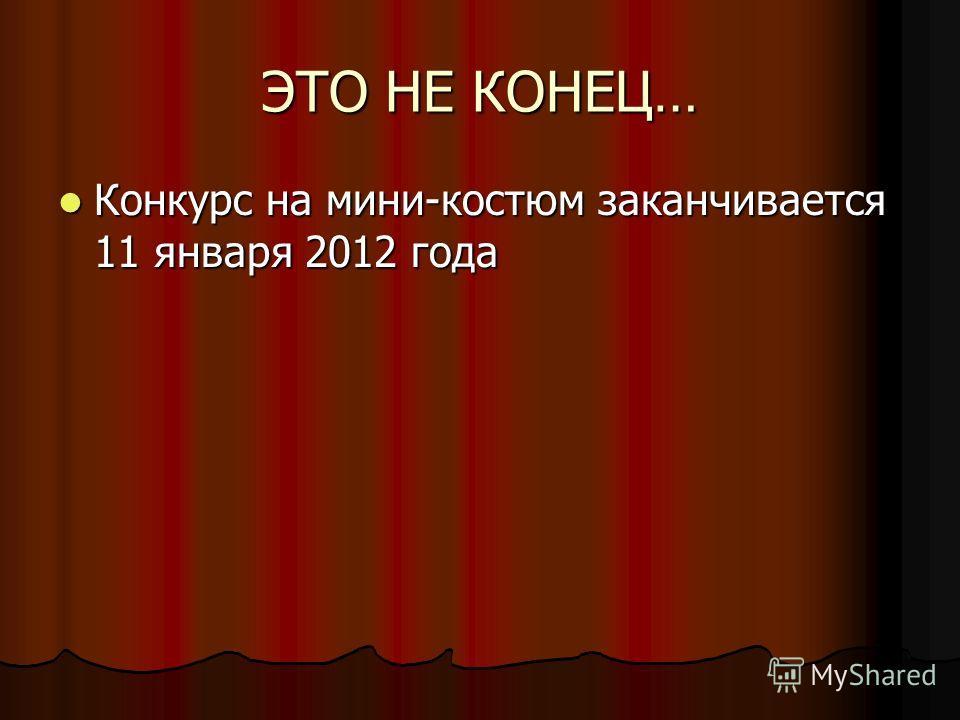 ЭТО НЕ КОНЕЦ… Конкурс на мини-костюм заканчивается 11 января 2012 года Конкурс на мини-костюм заканчивается 11 января 2012 года