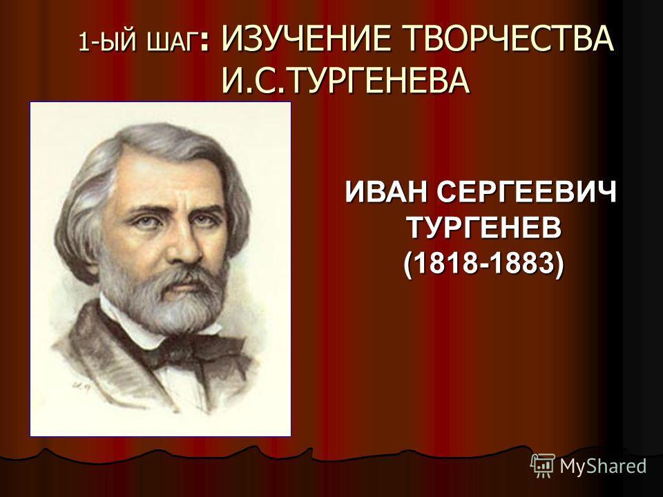 1-ЫЙ ШАГ : ИЗУЧЕНИЕ ТВОРЧЕСТВА И.С.ТУРГЕНЕВА ИВАН СЕРГЕЕВИЧ ТУРГЕНЕВ(1818-1883)