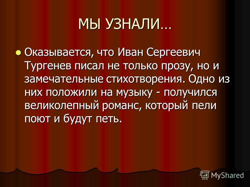 МЫ УЗНАЛИ… Оказывается, что Иван Сергеевич Тургенев писал не только прозу, но и замечательные стихотворения. Одно из них положили на музыку - получился великолепный романс, который пели поют и будут петь. Оказывается, что Иван Сергеевич Тургенев писа