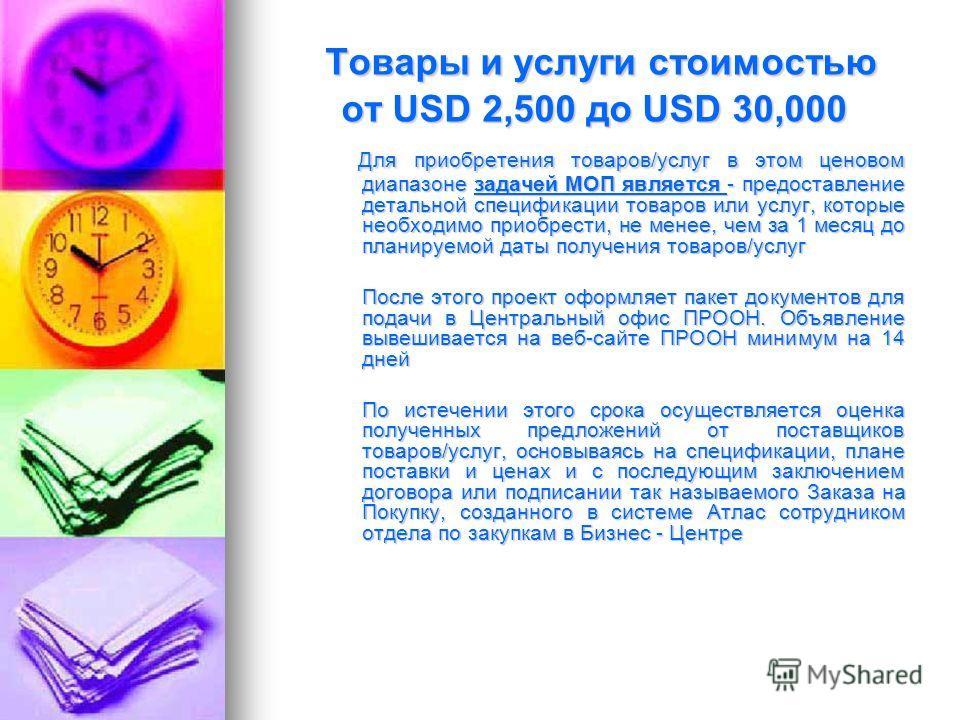 Товары и услуги стоимостью от USD 2,500 до USD 30,000 Товары и услуги стоимостью от USD 2,500 до USD 30,000 Для приобретения товаров/услуг в этом ценовом диапазоне задачей МОП является - предоставление детальной спецификации товаров или услуг, которы