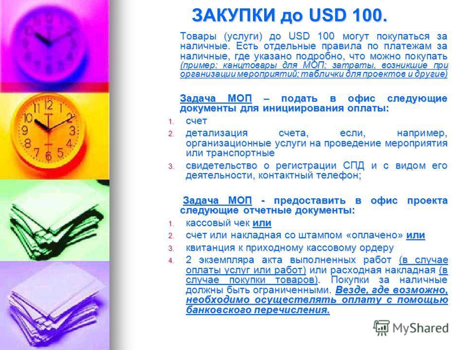 ЗАКУПКИ до USD 100. Товары (услуги) до USD 100 могут покупаться за наличные. Есть отдельные правила по платежам за наличные, где указано подробно, что можно покупать (пример: канцтовары для МОП; затраты, возникшие при организации мероприятий; табличк