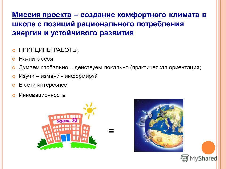 Миссия проекта – создание комфортного климата в школе с позиций рационального потребления энергии и устойчивого развития ПРИНЦИПЫ РАБОТЫ: Начни с себя Думаем глобально – действуем локально (практическая ориентация) Изучи – измени - информируй В сети