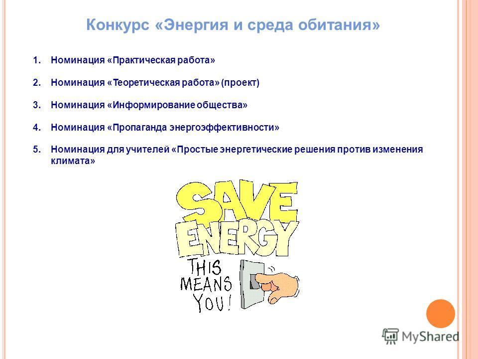 Конкурс «Энергия и среда обитания» 1.Номинация «Практическая работа» 2.Номинация «Теоретическая работа» (проект) 3.Номинация «Информирование общества» 4.Номинация «Пропаганда энергоэффективности» 5.Номинация для учителей «Простые энергетические решен