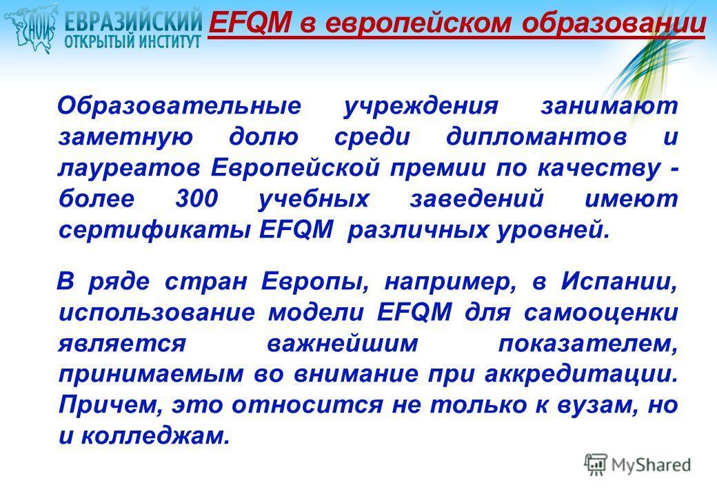 EFQM в европейском образовании Образовательные учреждения занимают заметную долю среди дипломантов и лауреатов Европейской премии по качеству - более 300 учебных заведений имеют сертификаты EFQM различных уровней. В ряде стран Европы, например, в Исп