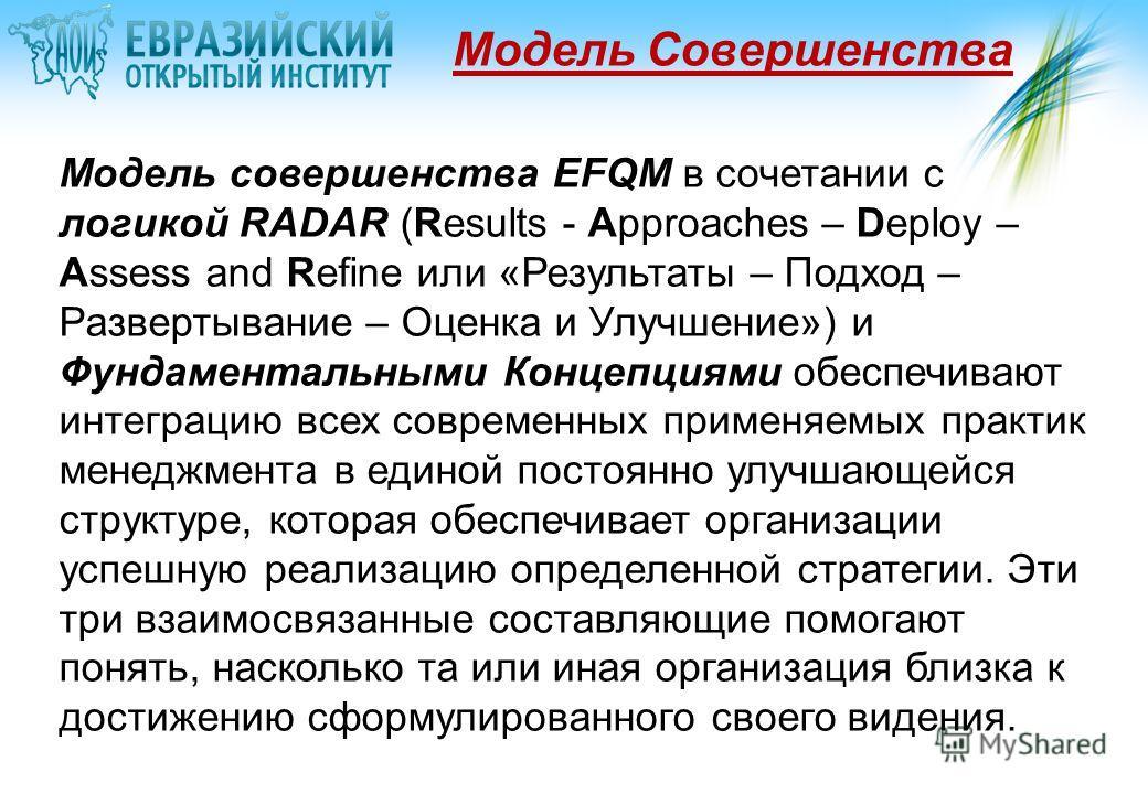 Модель Совершенства Модель совершенства EFQM в сочетании с логикой RADAR (Results - Approaches – Deploy – Assess and Refine или «Результаты – Подход – Развертывание – Оценка и Улучшение») и Фундаментальными Концепциями обеспечивают интеграцию всех со