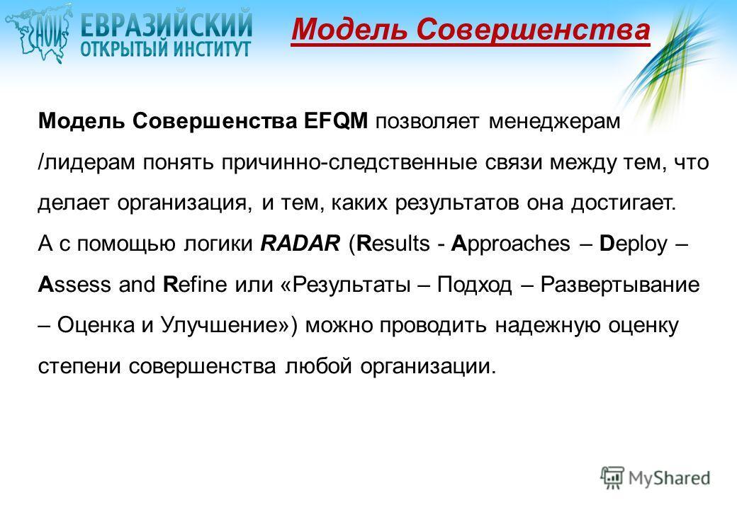 Модель Совершенства Модель Совершенства EFQM позволяет менеджерам /лидерам понять причинно-следственные связи между тем, что делает организация, и тем, каких результатов она достигает. А с помощью логики RADAR (Results - Approaches – Deploy – Assess
