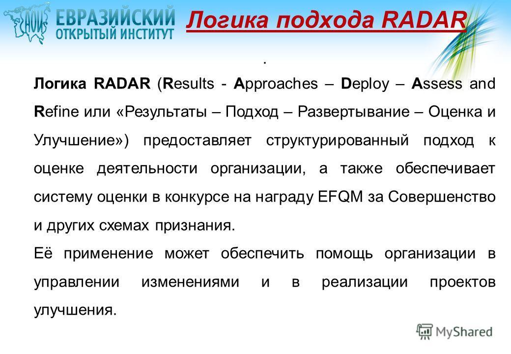 Логика подхода RADAR. Логика RADAR (Results - Approaches – Deploy – Assess and Refine или «Результаты – Подход – Развертывание – Оценка и Улучшение») предоставляет структурированный подход к оценке деятельности организации, а также обеспечивает систе