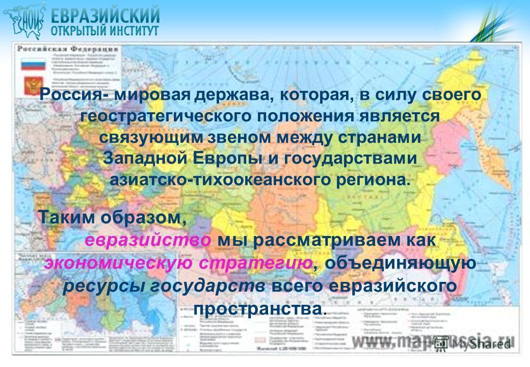 Россия- мировая держава, которая, в силу своего геостратегического положения является связующим звеном между странами Западной Европы и государствами азиатско-тихоокеанского региона. Таким образом, евразийство мы рассматриваем как экономическую страт