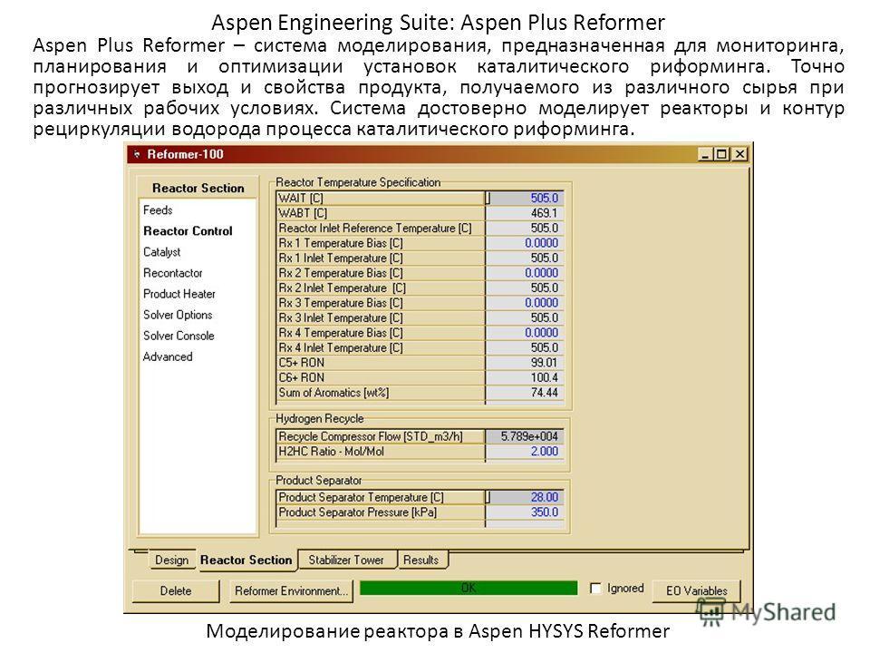 Aspen Engineering Suite: Aspen Plus Reformer Aspen Plus Reformer – система моделирования, предназначенная для мониторинга, планирования и оптимизации установок каталитического риформинга. Точно прогнозирует выход и свойства продукта, получаемого из р