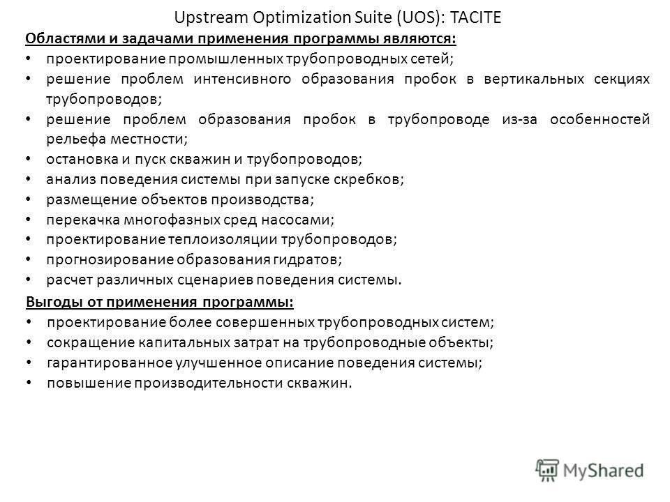 Upstream Optimization Suite (UOS): TACITE Областями и задачами применения программы являются: проектирование промышленных трубопроводных сетей; решение проблем интенсивного образования пробок в вертикальных секциях трубопроводов; решение проблем обра