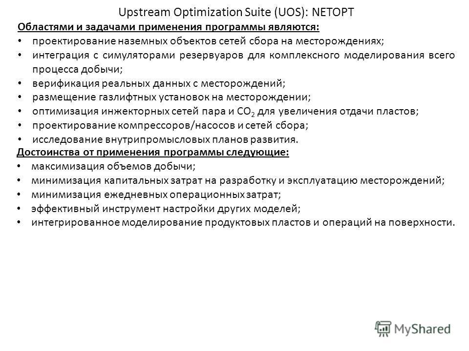 Upstream Optimization Suite (UOS): NETOPT Областями и задачами применения программы являются: проектирование наземных объектов сетей сбора на месторождениях; интеграция с симуляторами резервуаров для комплексного моделирования всего процесса добычи;